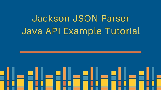 Jackson JSON Parser Java API Example Tutorial, ObjectMapper, JSON to Java Object, Java Object to JSON