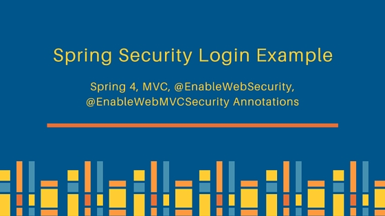 Spring Security Login Example, Spring 4 Security MVC Login Logout example, @EnableWebSecurity, @EnableWebMVCSecurity Annotations
