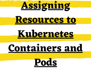 Assigning Resources To Kubernetes Containers And Pods