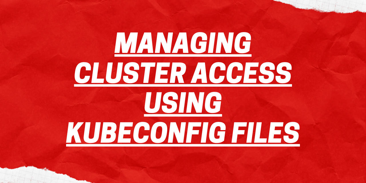 Managing Cluster Access Using Kubeconfig Files